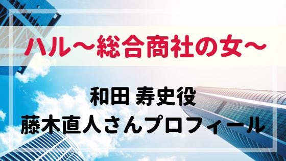 ハル~総合商事の女~和田寿史役藤木直人プロフィール!中谷美紀の元夫役!