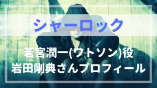 シャーロック若宮潤一(ワトソン)役岩田剛典プロフィール!精神科医役がハマる!