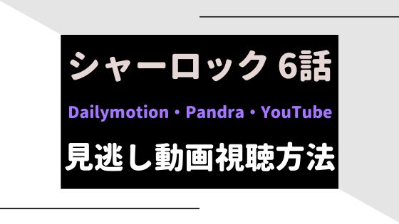 シャーロック6話動画をYouTube/DailymotionやPandraで無料視聴!11月11日