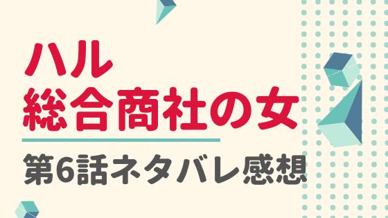ハル総合商社の女6話ネタバレ感想口コミ!国仲涼子と黒川智花がゲスト出演!