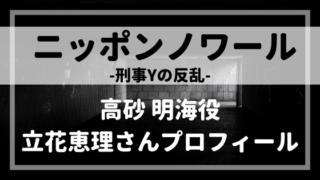 ニッポンノワール刑事高砂明海役・立花恵理プロフィール!出演作品や評判は⁈
