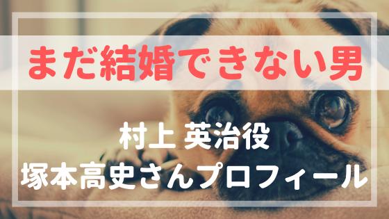 まだ結婚できない男村上英治役・塚本高史さんプロフィール!前作から続投!