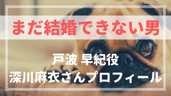 まだ結婚できない男戸波早紀役深川麻衣プロフィール!元アイドル設定がピッタリ!