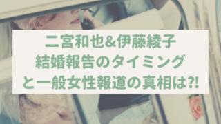 二宮和也結婚報告はなぜ今のタイミング⁈伊藤綾子が一般女性の理由は⁈