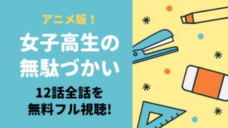 女子高生の無駄づかい(アニメ)のフル動画を全話12話無料で視聴する方法!