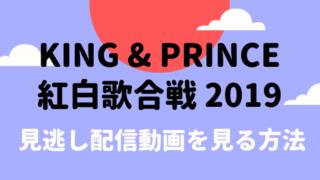 キンプリ紅白動画を無料でフル視聴!見逃し配信は2週間限定で見れる!2019
