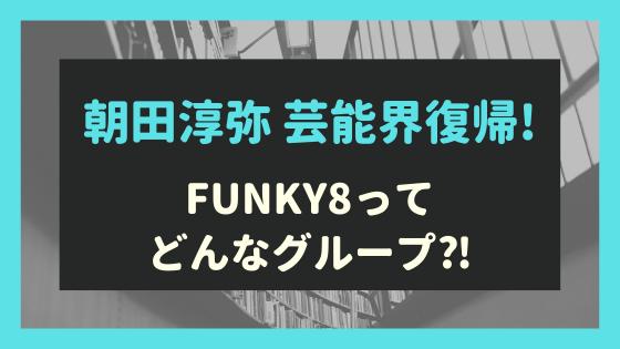 朝田淳弥の芸能界復帰が話題!元所属の非公式ジュニアグループFUNKY8とは⁈
