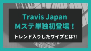 MステにTravis Japan単独初登場でシンクロダンス披露!トレンド入りワイプとは⁈