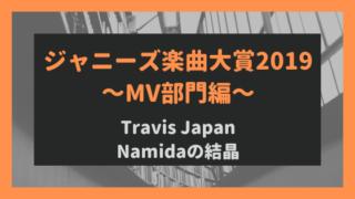 ジャニーズ楽曲大賞2019~MV部門編~Namidaの結晶が1位に!Travis Japanとは⁈