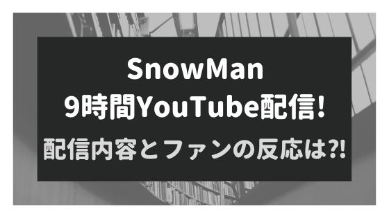 SnowManが9時間YouTubeの単独生放送!配信内容とファンの反応は⁈
