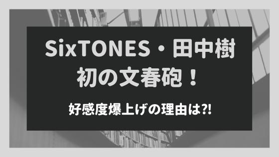 田中樹が文春砲も好感度爆上げの理由!SixTONESファンの心を掴んだのはなぜ⁈