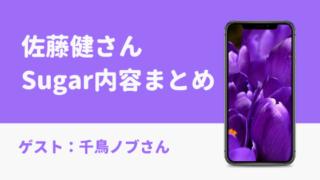 佐藤健シュガー今日の内容まとめ【3月15日Sugar動画あり】ゲストは千鳥ノブ!
